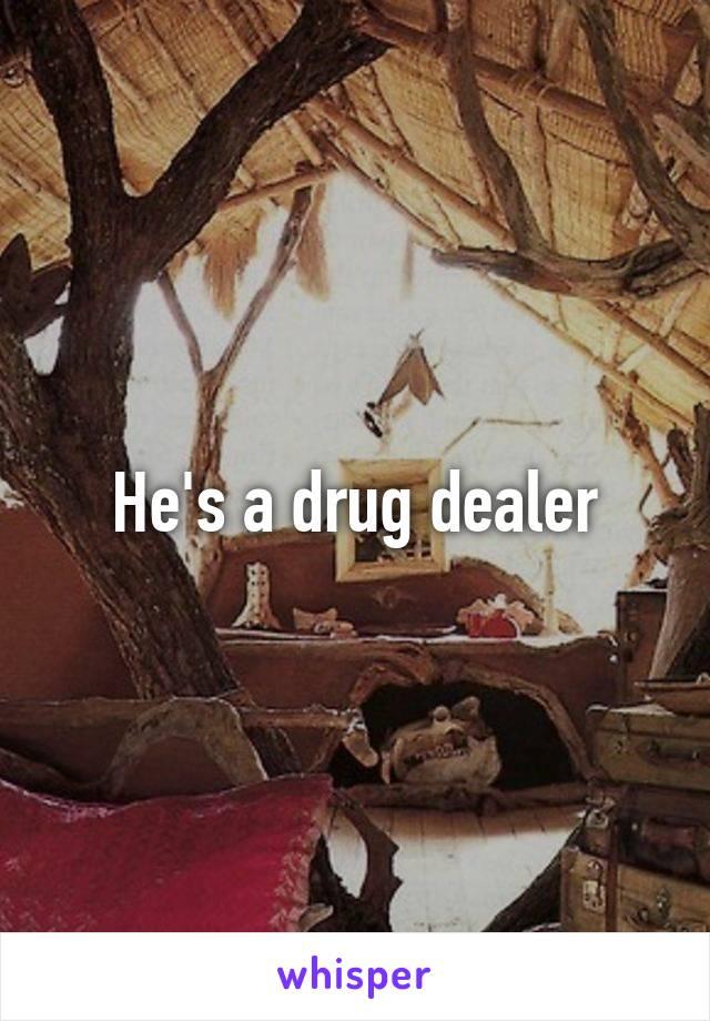 He's a drug dealer