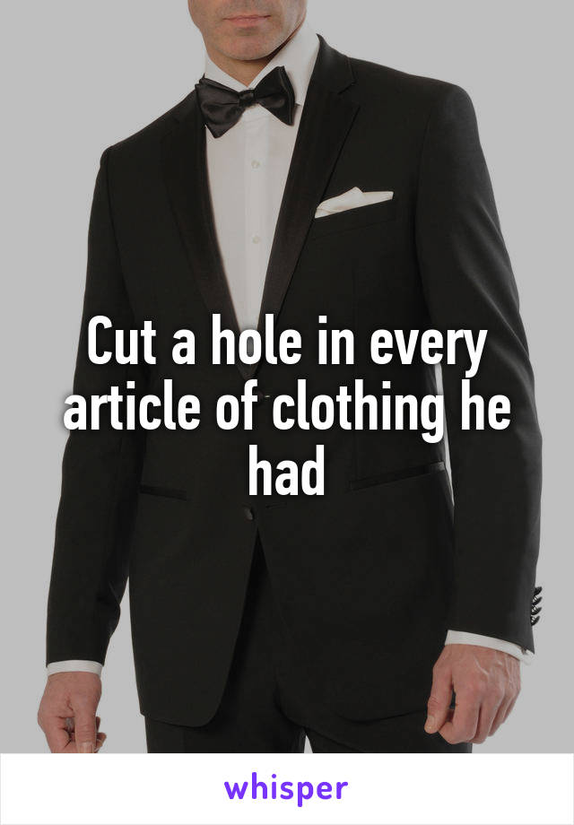 Cut a hole in every article of clothing he had