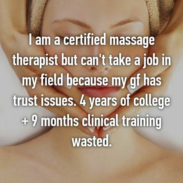 I am a certified massage therapist but can't take a job in my field because my gf has trust issues. 4 years of college + 9 months clinical training wasted.