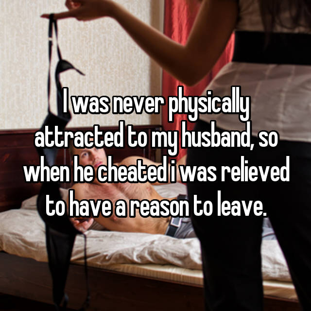 I was never physically attracted to my husband, so when he cheated i was relieved to have a reason to leave.