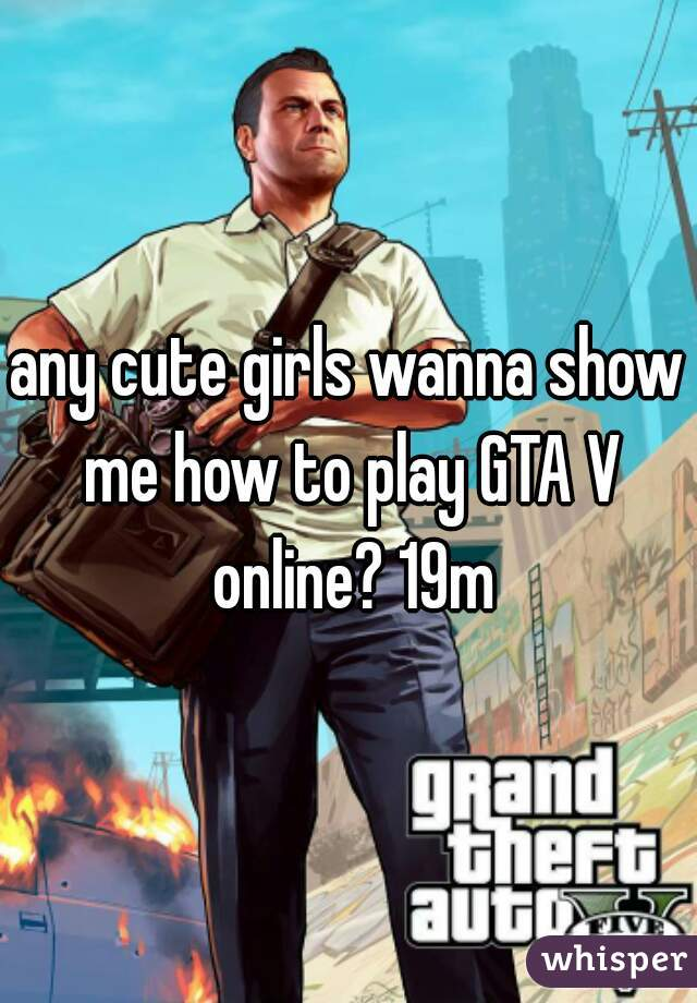 any cute girls wanna show me how to play GTA V online? 19m