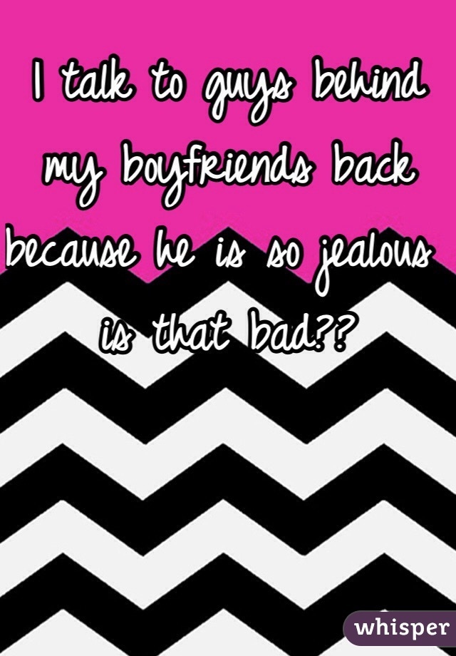I talk to guys behind my boyfriends back because he is so jealous is that bad??