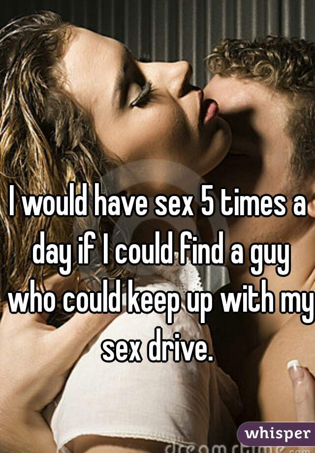 I would have sex 5 times a day if I could find a guy who could keep up with my sex drive.