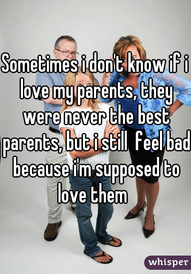 Sometimes i don't know if i love my parents, they were never the best parents, but i still  feel bad because i'm supposed to love them