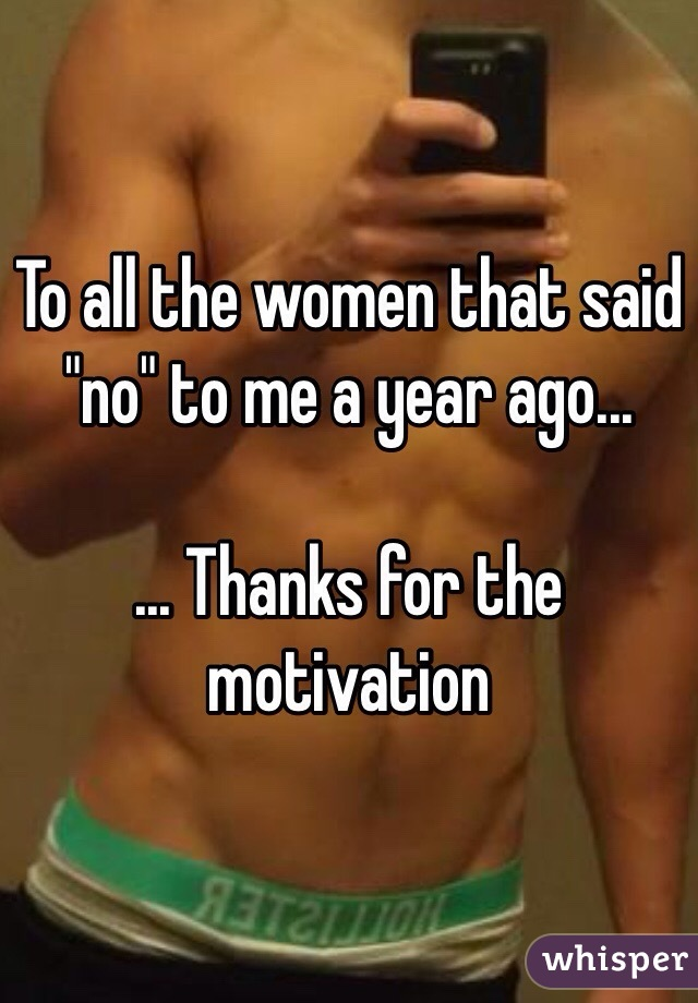 """To all the women that said """"no"""" to me a year ago...   ... Thanks for the motivation"""
