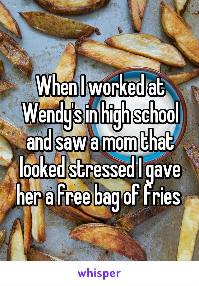 When I worked at Wendy's in high school and saw a mom that looked stressed I gave her a free bag of fries