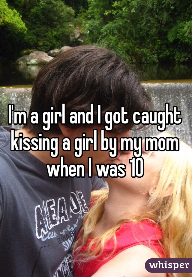 I'm a girl and I got caught kissing a girl by my mom when I was 10