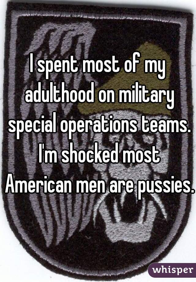 I spent most of my adulthood on military special operations teams. I'm shocked most American men are pussies.