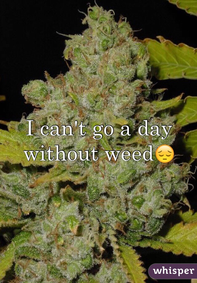 I can't go a day without weed😔