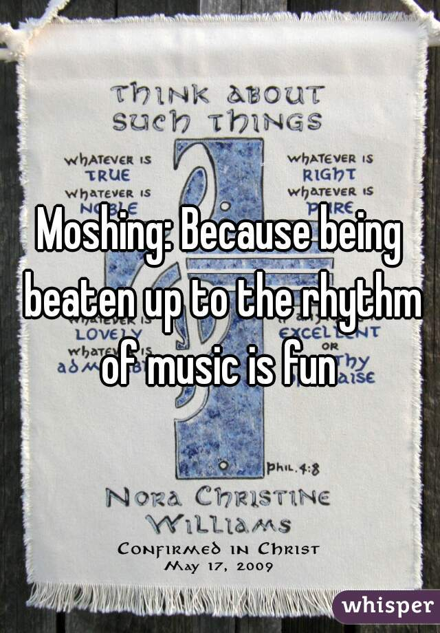 Moshing: Because being beaten up to the rhythm of music is fun