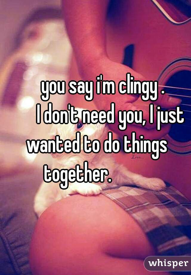 you say i'm clingy .               I don't need you, I just wanted to do things together.