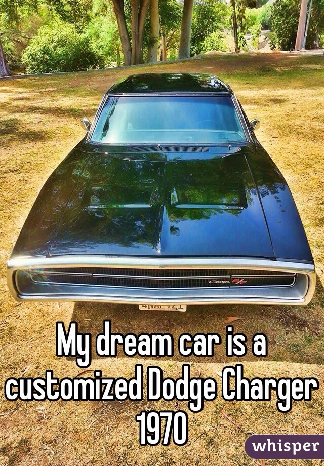 My dream car is a customized Dodge Charger 1970