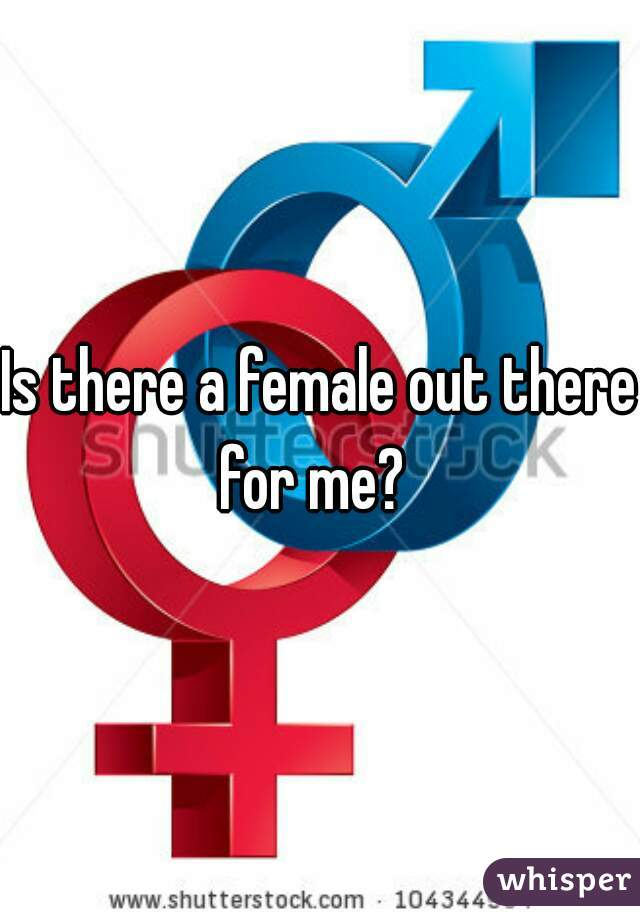 Is there a female out there for me?