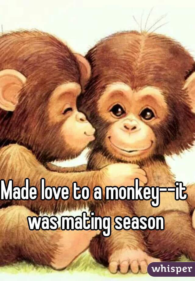 Made love to a monkey--it was mating season