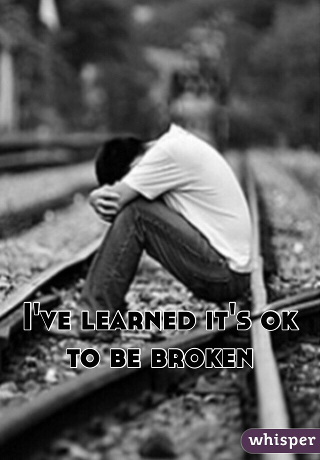 I've learned it's ok to be broken