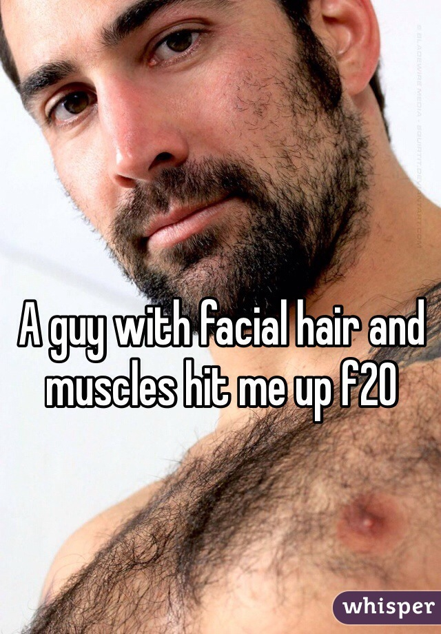 A guy with facial hair and muscles hit me up f20