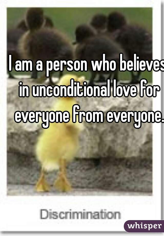 I am a person who believes in unconditional love for everyone from everyone.