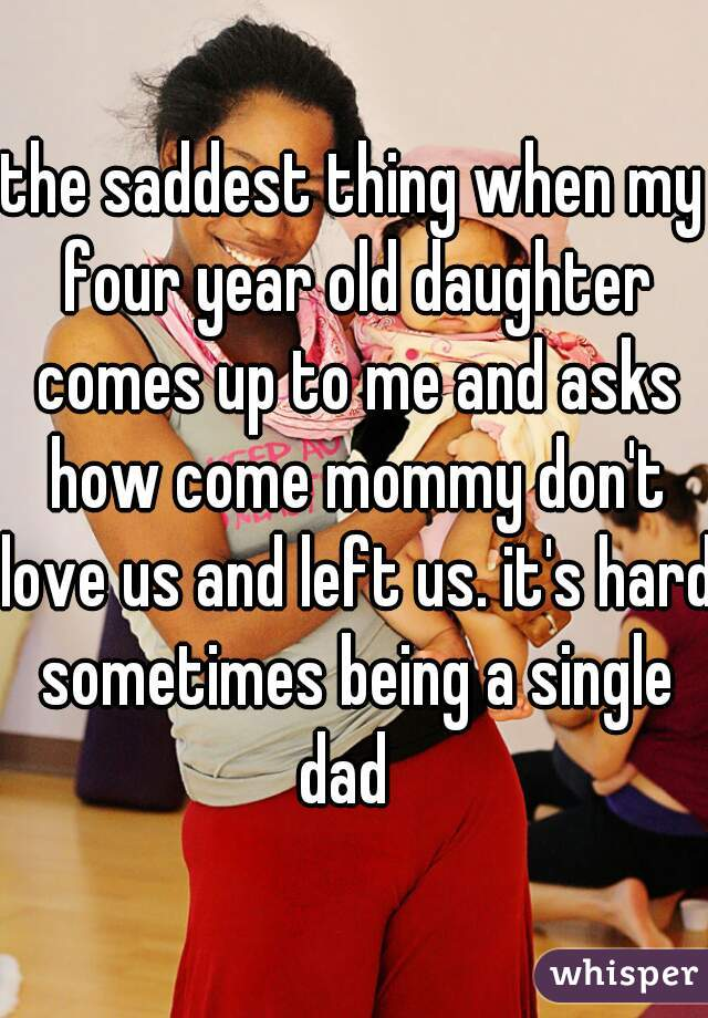 the saddest thing when my four year old daughter comes up to me and asks how come mommy don't love us and left us. it's hard sometimes being a single dad