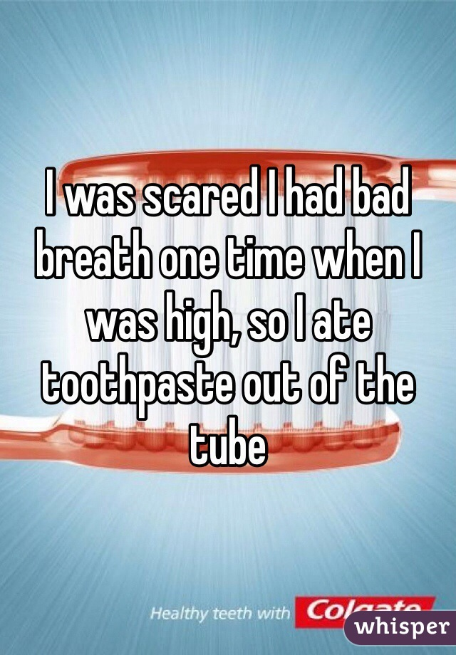 I was scared I had bad breath one time when I was high, so I ate toothpaste out of the tube