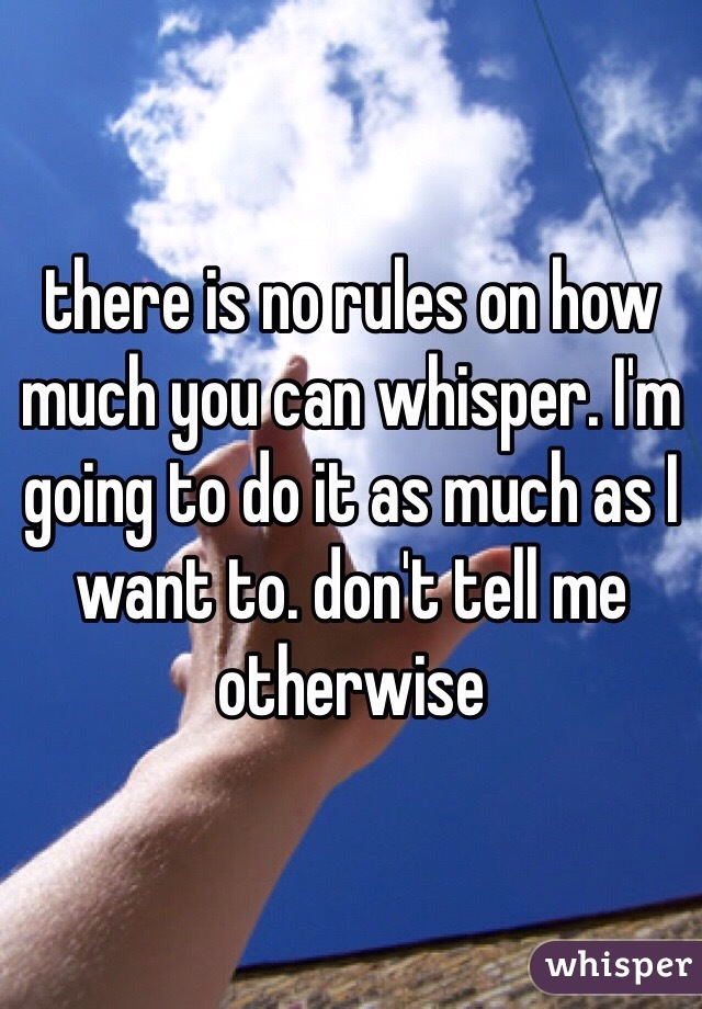 there is no rules on how much you can whisper. I'm going to do it as much as I want to. don't tell me otherwise