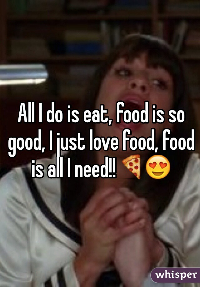 All I do is eat, food is so good, I just love food, food is all I need!!🍕😍