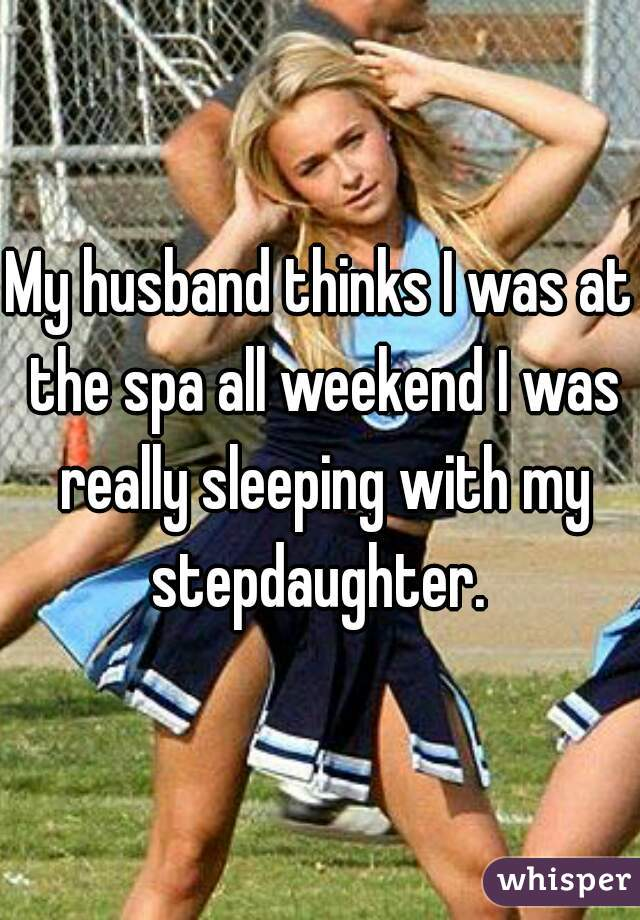 My husband thinks I was at the spa all weekend I was really sleeping with my stepdaughter.