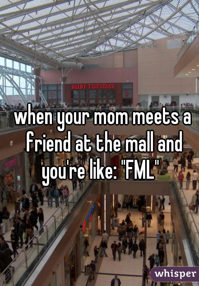 "when your mom meets a friend at the mall and you're like: ""FML"""