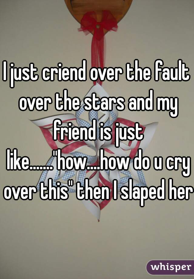 """I just criend over the fault over the stars and my friend is just like.......""""how....how do u cry over this"""" then I slaped her"""