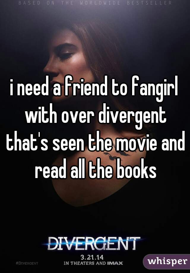 i need a friend to fangirl with over divergent that's seen the movie and read all the books