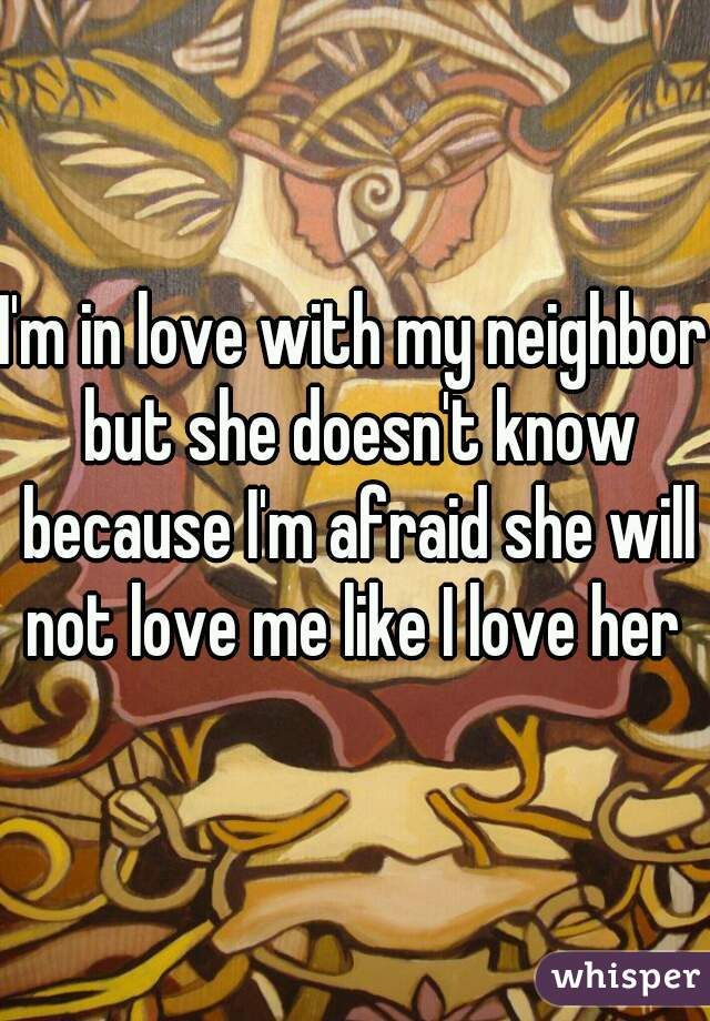 I'm in love with my neighbor but she doesn't know because I'm afraid she will not love me like I love her
