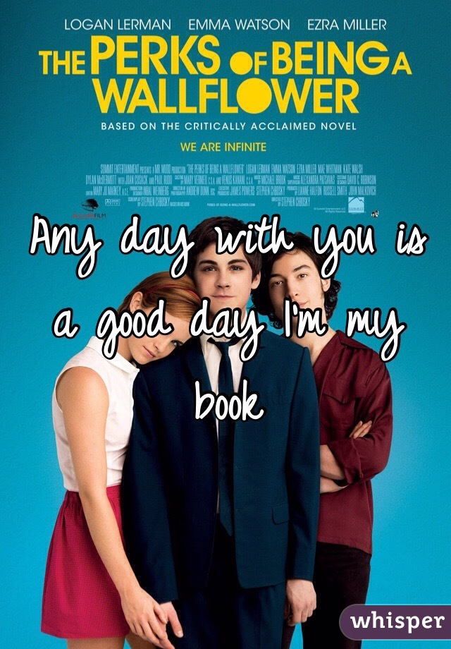 Any day with you is a good day I'm my book
