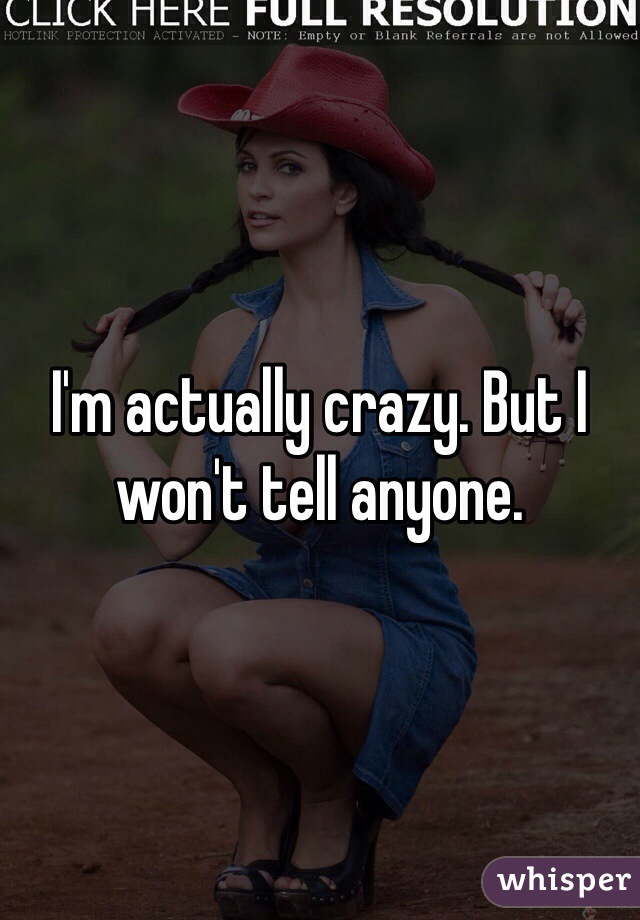 I'm actually crazy. But I won't tell anyone.