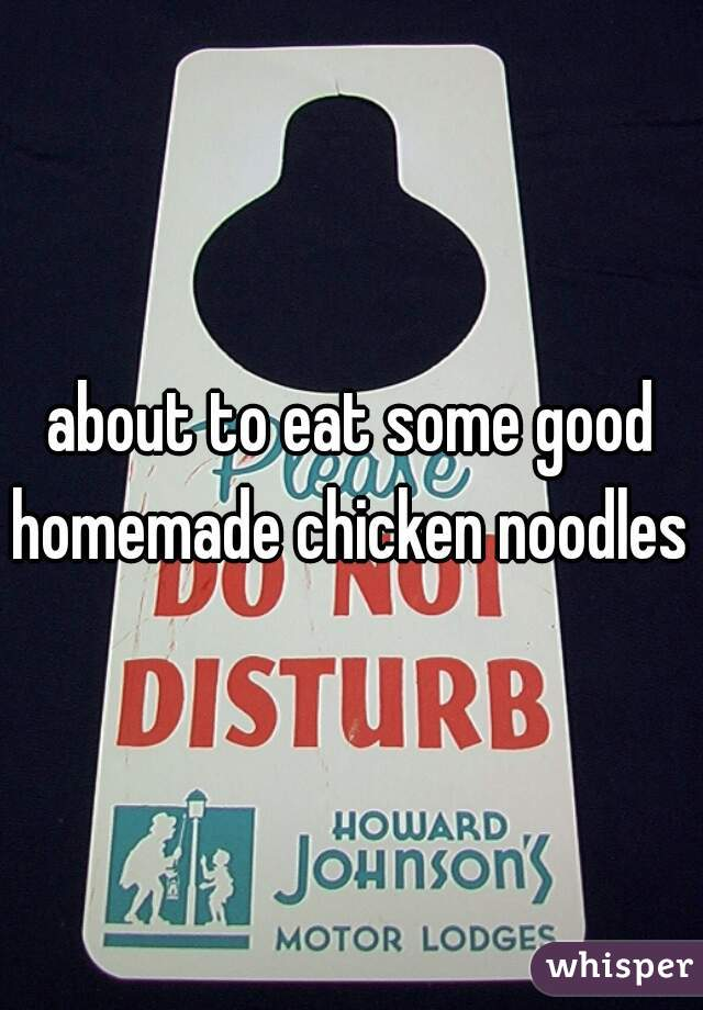 about to eat some good homemade chicken noodles