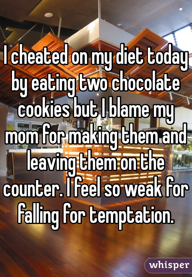 I cheated on my diet today by eating two chocolate cookies but I blame my mom for making them and leaving them on the counter. I feel so weak for falling for temptation.