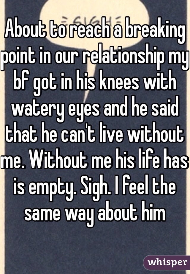 About to reach a breaking point in our relationship my bf got in his knees with watery eyes and he said that he can't live without me. Without me his life has is empty. Sigh. I feel the same way about him