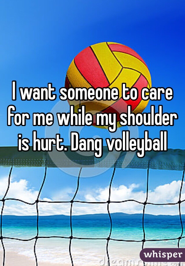 I want someone to care for me while my shoulder is hurt. Dang volleyball