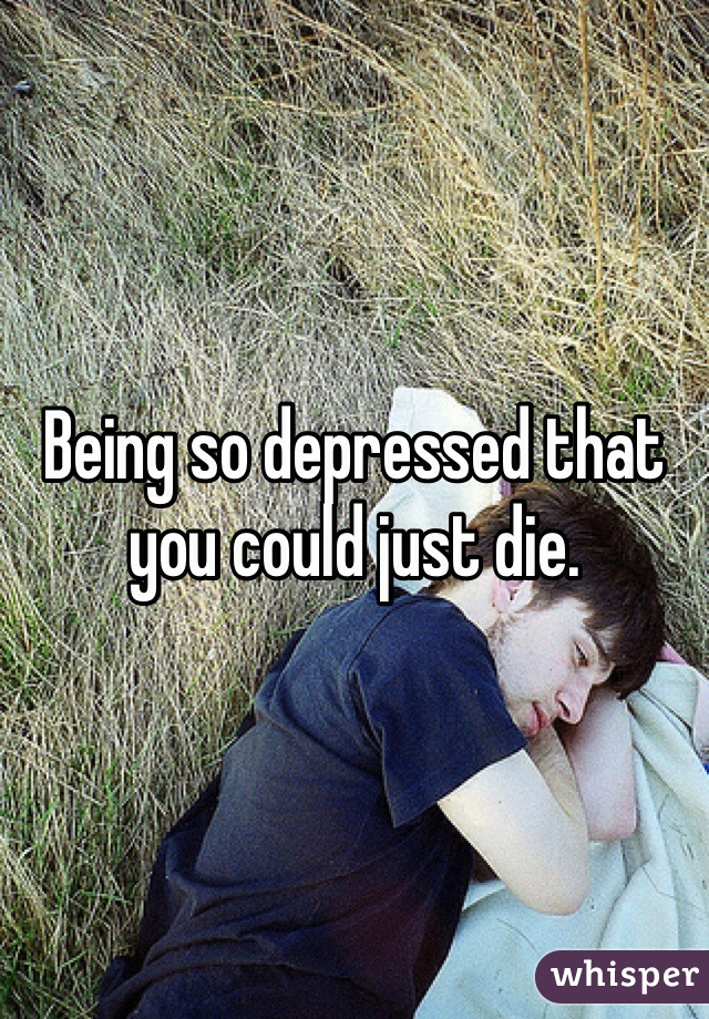 Being so depressed that you could just die.