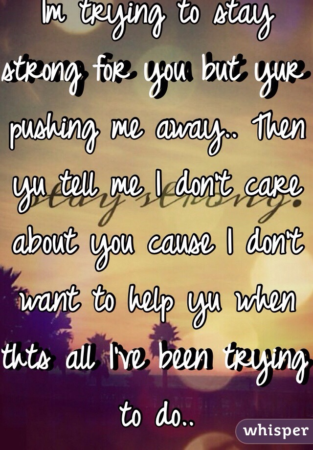 Im trying to stay strong for you but yur pushing me away.. Then yu tell me I don't care about you cause I don't want to help yu when thts all I've been trying to do..