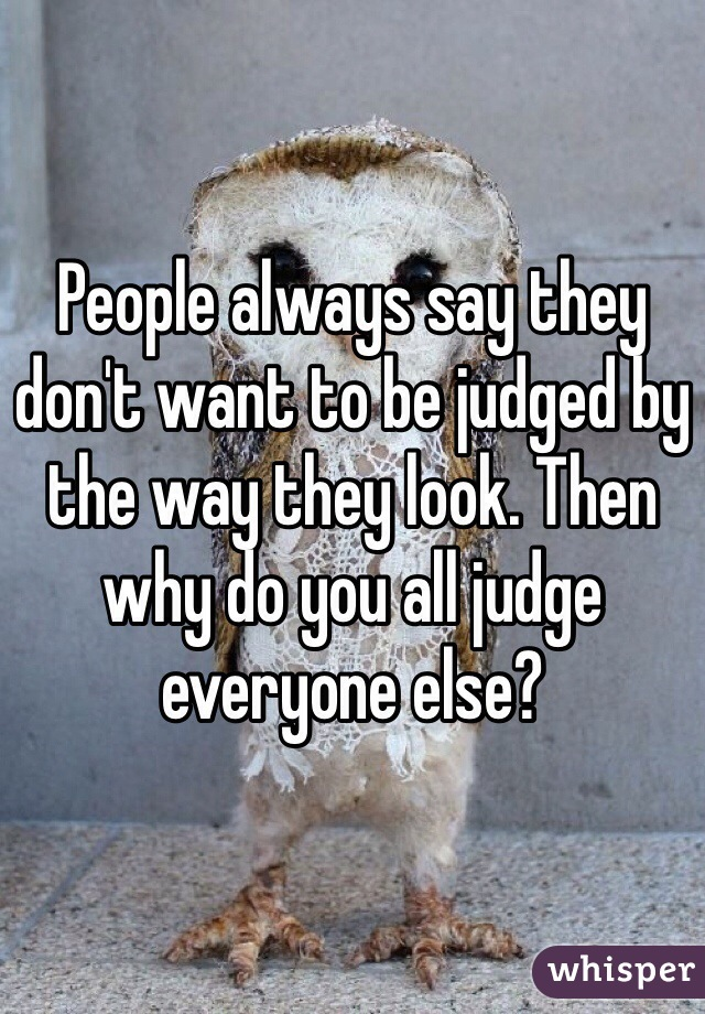 People always say they don't want to be judged by the way they look. Then why do you all judge everyone else?