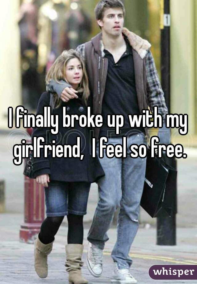 I finally broke up with my girlfriend,  I feel so free.