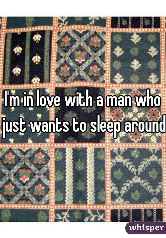 I'm in love with a man who just wants to sleep around