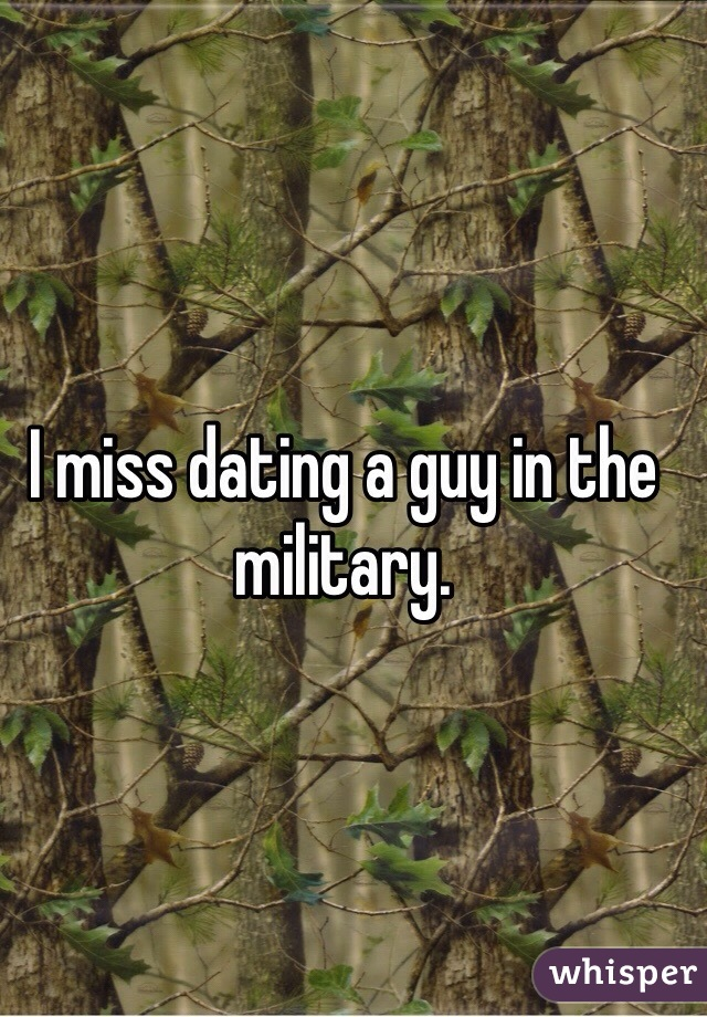 I miss dating a guy in the military.