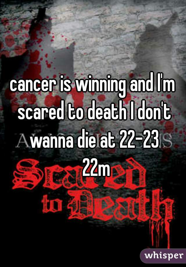 cancer is winning and I'm scared to death I don't wanna die at 22-23   22m