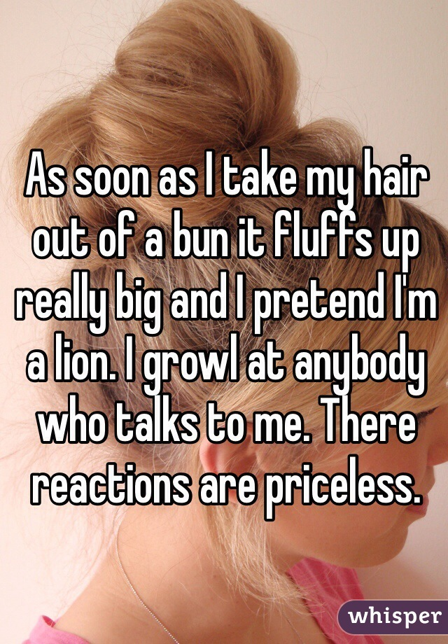 As soon as I take my hair out of a bun it fluffs up really big and I pretend I'm a lion. I growl at anybody who talks to me. There reactions are priceless.