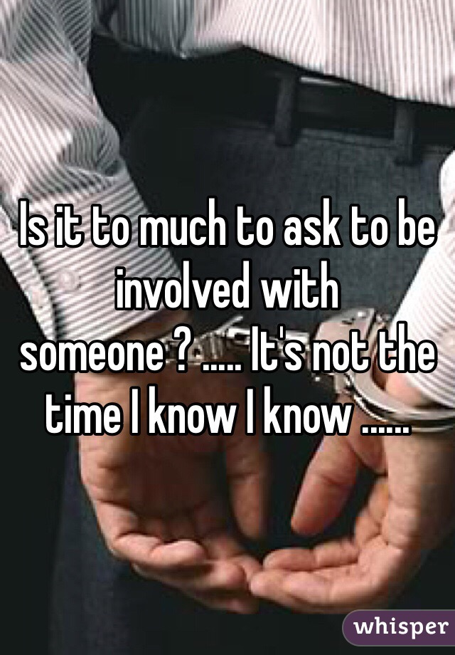 Is it to much to ask to be involved with someone ? ..... It's not the time I know I know ......