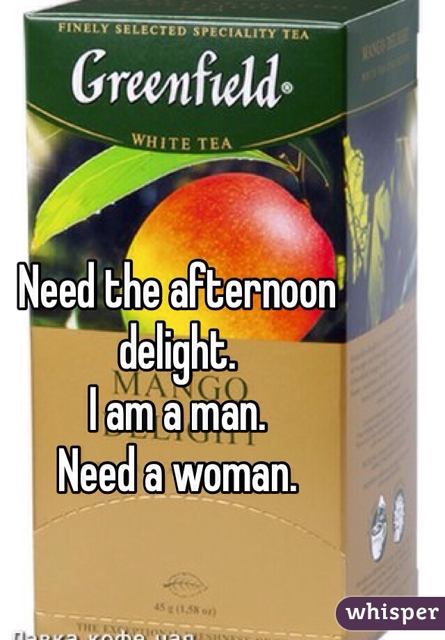 Need the afternoon delight.   I am a man.   Need a woman.