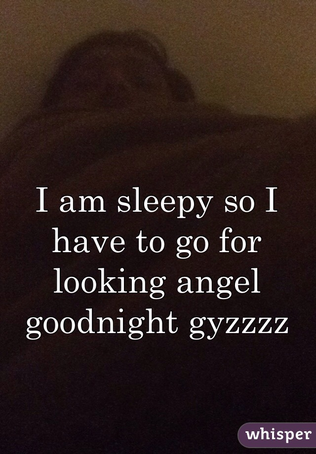 I am sleepy so I have to go for looking angel goodnight gyzzzz