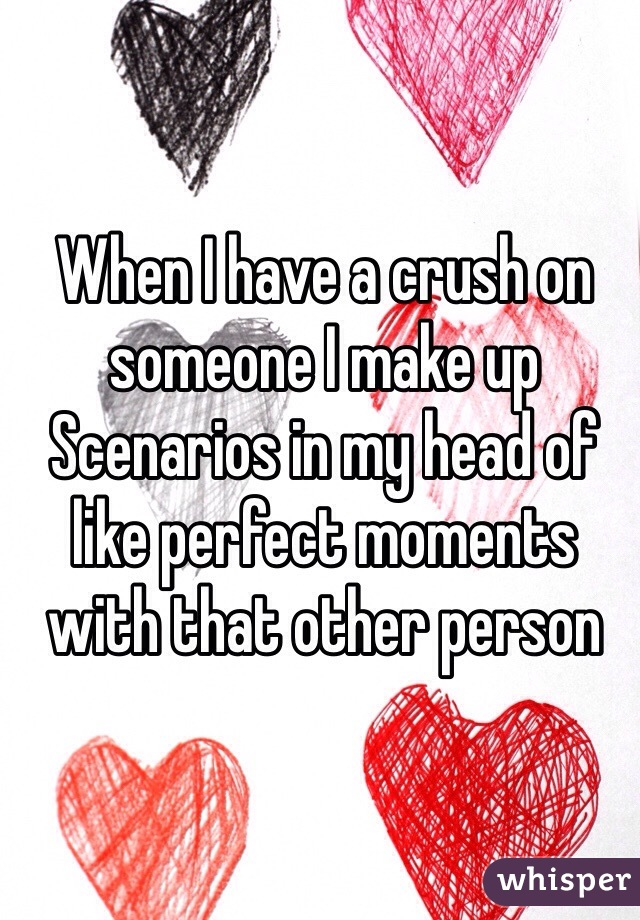 When I have a crush on someone I make up Scenarios in my head of like perfect moments with that other person