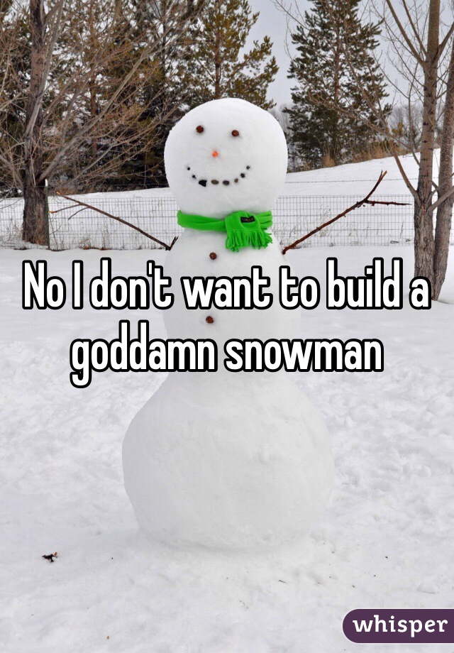 No I don't want to build a goddamn snowman