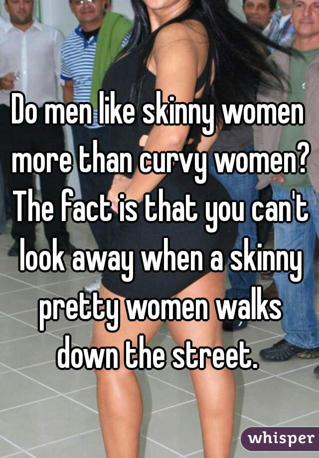 Do men like skinny women more than curvy women? The fact is that you can't look away when a skinny pretty women walks down the street.